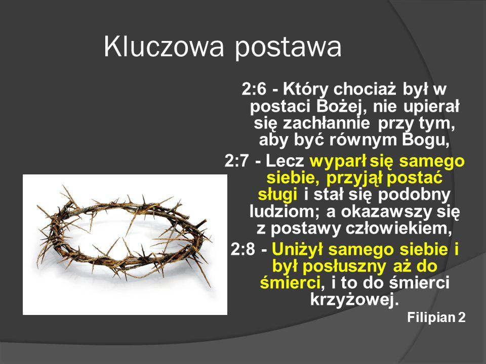 Kluczowa postawa 2:6 - Który chociaż był w postaci Bożej, nie upierał się zachłannie przy tym, aby być równym Bogu, 2:7 - Lecz wyparł się samego siebi