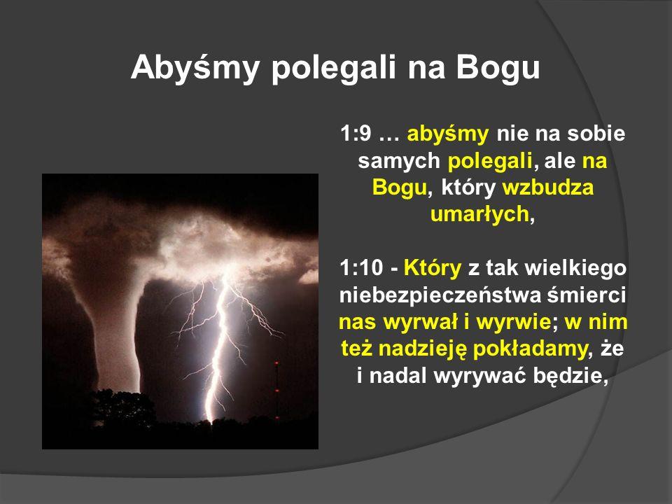 1:9 … abyśmy nie na sobie samych polegali, ale na Bogu, który wzbudza umarłych, 1:10 - Który z tak wielkiego niebezpieczeństwa śmierci nas wyrwał i wy