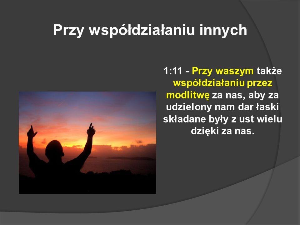 1:11 - Przy waszym także współdziałaniu przez modlitwę za nas, aby za udzielony nam dar łaski składane były z ust wielu dzięki za nas. Przy współdział