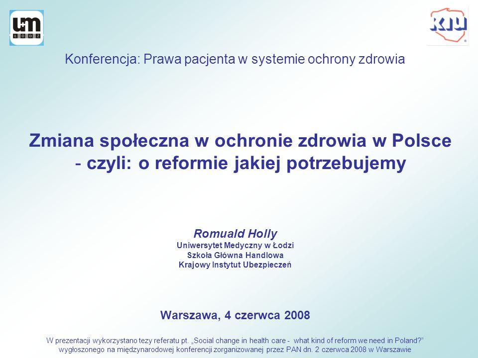 Zmiana społeczna w ochronie zdrowia w Polsce - czyli: o reformie jakiej potrzebujemy Romuald Holly Uniwersytet Medyczny w Łodzi Szkoła Główna Handlowa