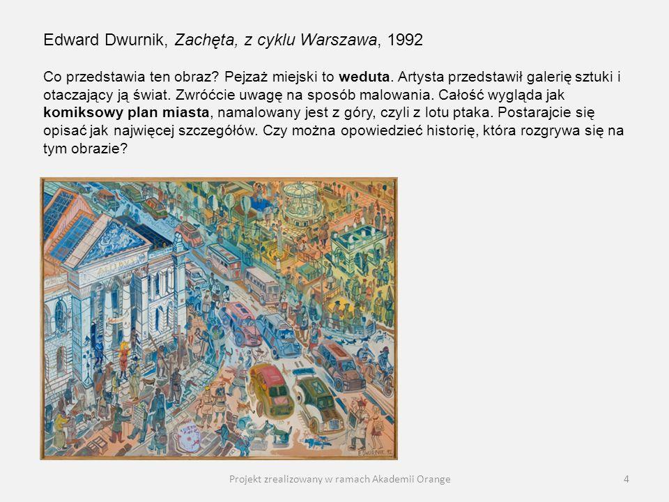 Projekt zrealizowany w ramach Akademii Orange4 Edward Dwurnik, Zachęta, z cyklu Warszawa, 1992 Co przedstawia ten obraz? Pejzaż miejski to weduta. Art