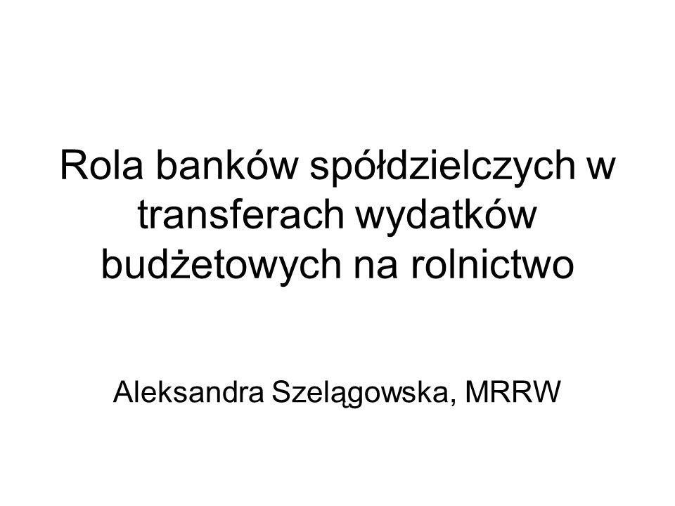 Rola banków spółdzielczych w transferach wydatków budżetowych na rolnictwo Aleksandra Szelągowska, MRRW