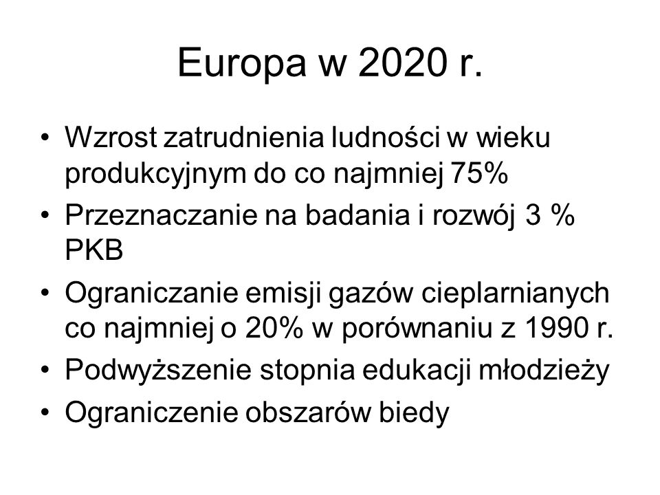 Europa w 2020 r. Wzrost zatrudnienia ludności w wieku produkcyjnym do co najmniej 75% Przeznaczanie na badania i rozwój 3 % PKB Ograniczanie emisji ga