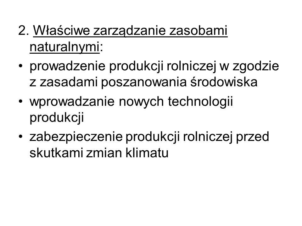 2. Właściwe zarządzanie zasobami naturalnymi: prowadzenie produkcji rolniczej w zgodzie z zasadami poszanowania środowiska wprowadzanie nowych technol