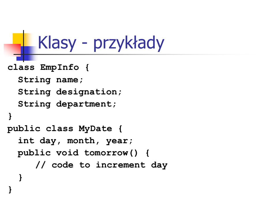 Klasy - przykłady class EmpInfo { String name; String designation; String department; } public class MyDate { int day, month, year; public void tomorr