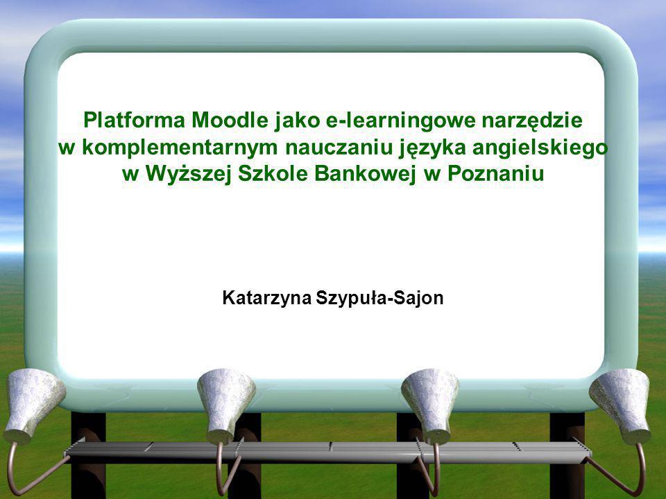 Platforma Moodle jako e-learningowe narzędzie w komplementarnym nauczaniu języka angielskiego w Wyższej Szkole Bankowej w Poznaniu Katarzyna Szypuła-S