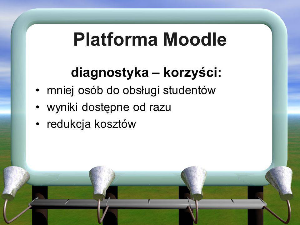 Platforma Moodle diagnostyka – korzyści: mniej osób do obsługi studentów wyniki dostępne od razu redukcja kosztów