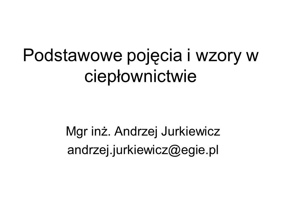 Podstawowe pojęcia i wzory w ciepłownictwie Mgr inż. Andrzej Jurkiewicz andrzej.jurkiewicz@egie.pl