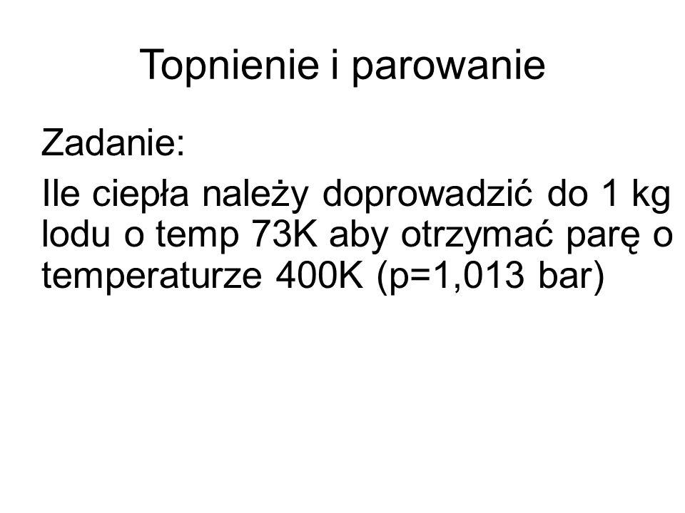Topnienie i parowanie Zadanie: Ile ciepła należy doprowadzić do 1 kg lodu o temp 73K aby otrzymać parę o temperaturze 400K (p=1,013 bar)