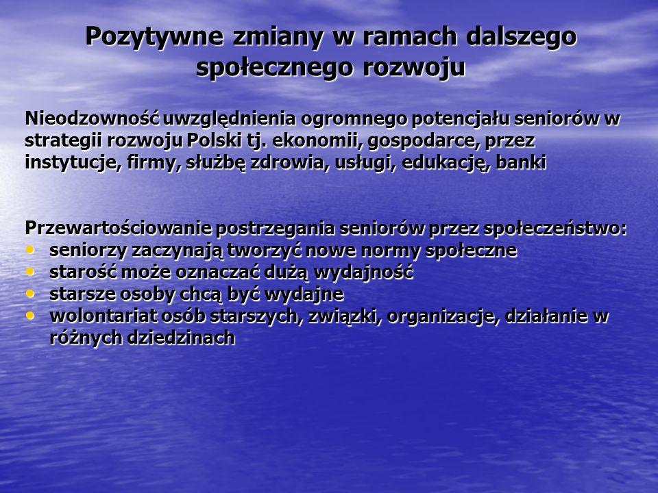 Pozytywne zmiany w ramach dalszego społecznego rozwoju Nieodzowność uwzględnienia ogromnego potencjału seniorów w strategii rozwoju Polski tj. ekonomi