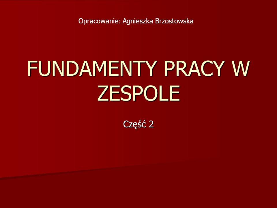 FUNDAMENTY PRACY W ZESPOLE Część 2 Opracowanie: Agnieszka Brzostowska