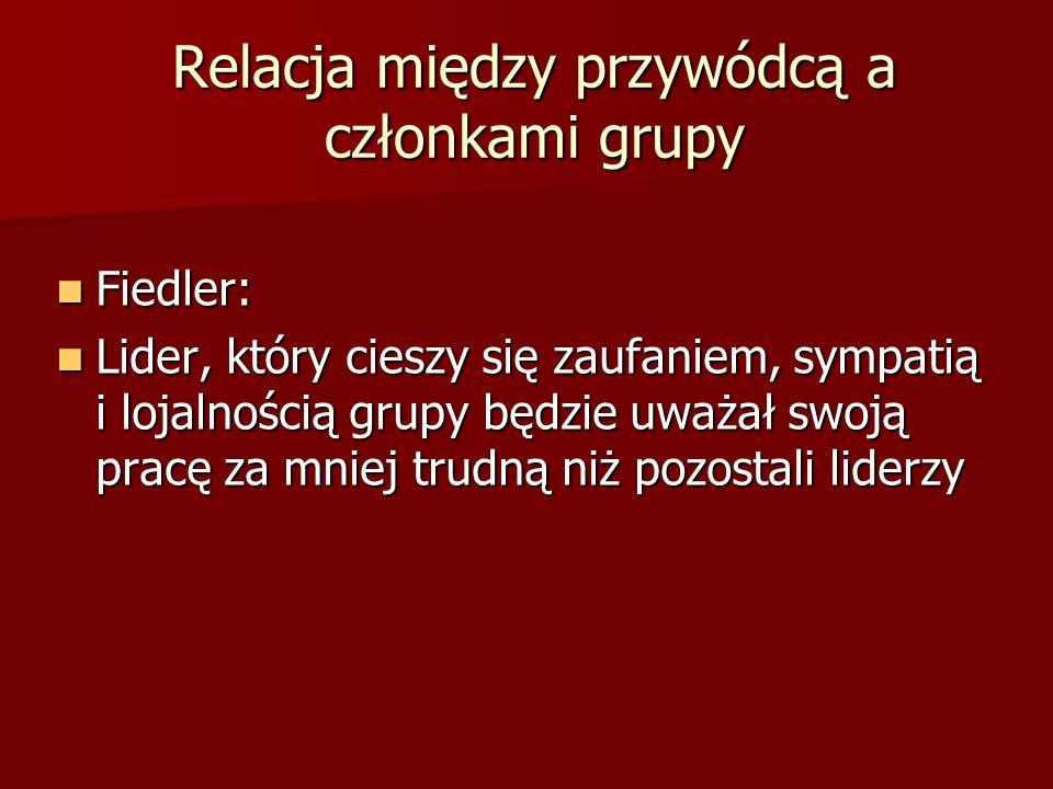 Relacja między przywódcą a członkami grupy Fiedler: Fiedler: Lider, który cieszy się zaufaniem, sympatią i lojalnością grupy będzie uważał swoją pracę