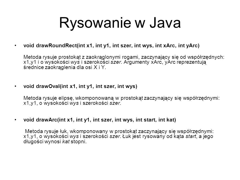 Rysowanie w Java void drawPolygon(int x[], int y[], int lPunktow) Metoda rysuje dowolny wielokąt, jako współrzędne przyjmuje pary z tablic x i y, zmienna lPunktow odpowiada ilości kątów.