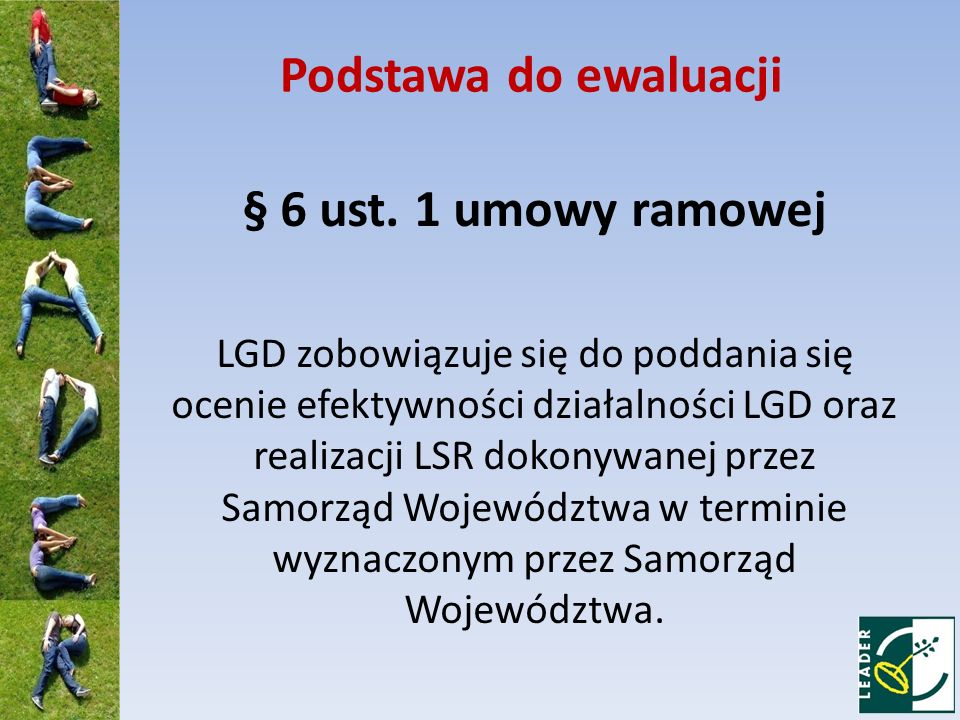 Podstawa do ewaluacji § 6 ust. 1 umowy ramowej LGD zobowiązuje się do poddania się ocenie efektywności działalności LGD oraz realizacji LSR dokonywane
