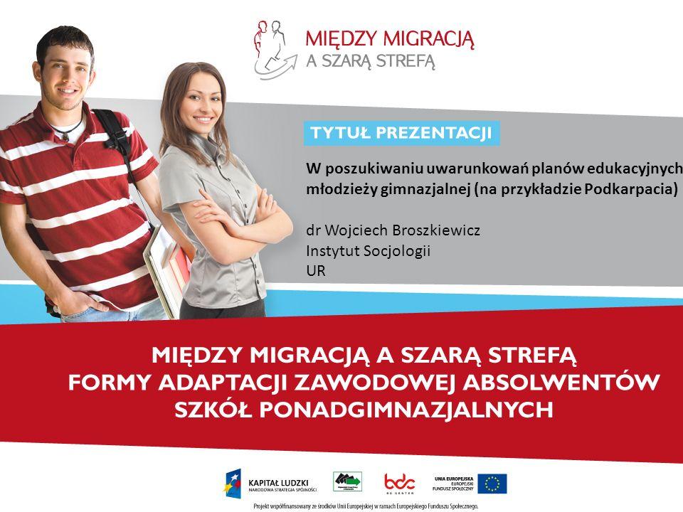 W poszukiwaniu uwarunkowań planów edukacyjnych młodzieży gimnazjalnej (na przykładzie Podkarpacia) dr Wojciech Broszkiewicz Instytut Socjologii UR