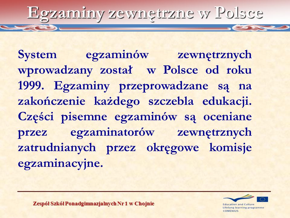 External examination system in Poland Zespół Szkół Ponadgimnazjalnych Nr 1 w Chojnie The Lower Secondary School Exam is: universal (for every student except pupils with moderate and severe mental handicaps obligatory ( taking this test is one of the conditions for graduation from lower secondary school), external Administered during three following days in students own schools but but it is assessed by members of REC).