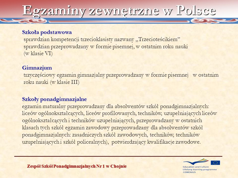 External examination system in Poland Zespół Szkół Ponadgimnazjalnych Nr 1 w Chojnie Primary school – a written test in the last year of the Primary School Gimnazjum( Lower Secondary School) – three-part written examination in the last year of the school Secondary schools Maturity examination for the graduates of lyceums (general secondary school), specialized lyceums, secondary technical schools, complementary lyceums and complementary technical secondary schools taken in the last year of each school Occupational examination – for the graduates of Basic Vocational Schools, secondary technical schools, complementary technical secondary schools and non university higher education studies to prove their professional qualifications