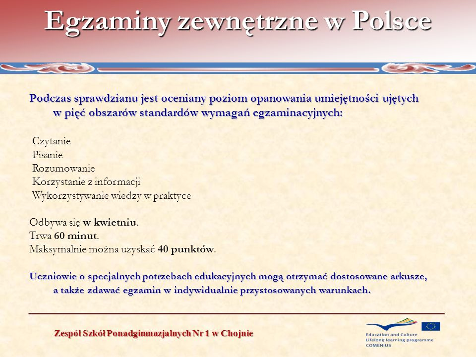 External examination system in Poland Zespół Szkół Ponadgimnazjalnych Nr 1 w Chojnie *** foreign language is always taken in both parts, in case of choosing the level of examination– the level may differ in both parts To pass the Matura Exam it is necessary to score at least 30% of points from each compulsory subject taken in the oral and written part of examination The results of written examinations in additional subjects have no influence on passing the exam but are noted on the Matura certificate.