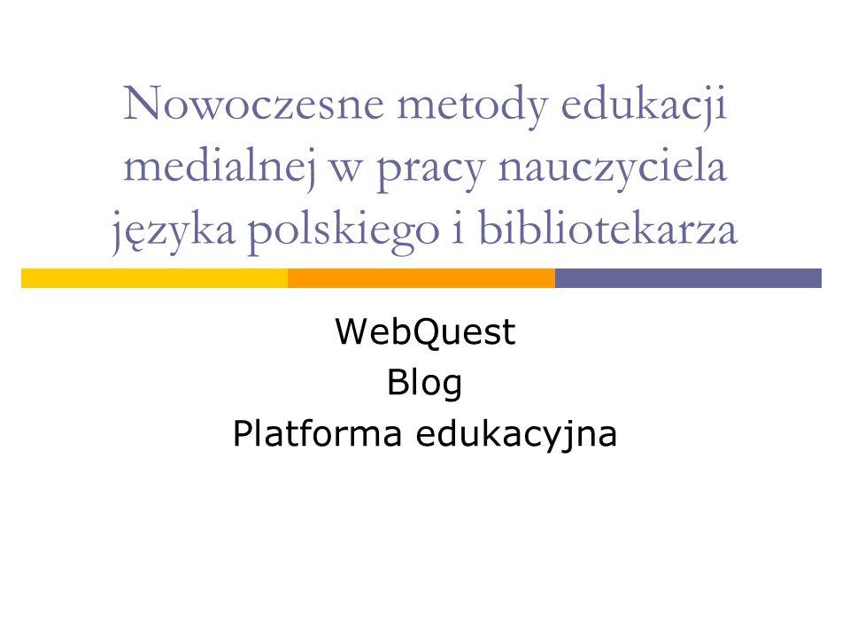 Nowoczesne metody edukacji medialnej w pracy nauczyciela języka polskiego i bibliotekarza WebQuest Blog Platforma edukacyjna