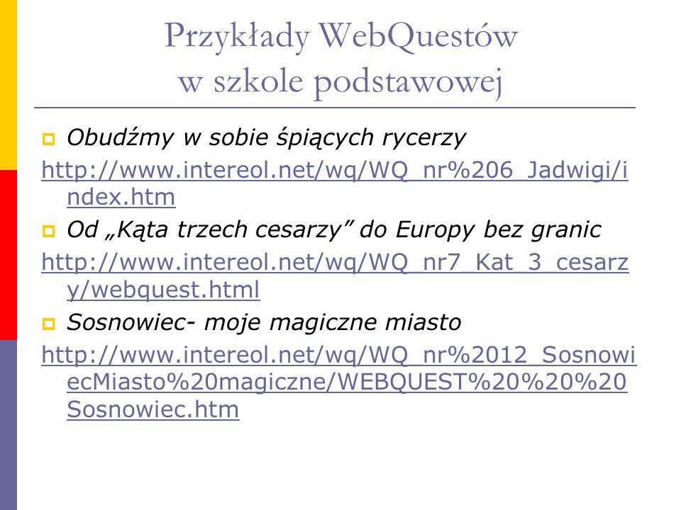 Przykłady WebQuestów w szkole podstawowej Obudźmy w sobie śpiących rycerzy http://www.intereol.net/wq/WQ_nr%206_Jadwigi/i ndex.htm Od Kąta trzech cesa
