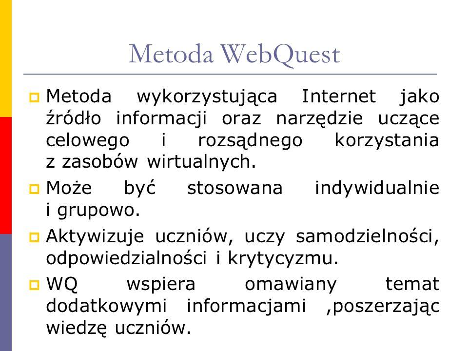 Metoda WebQuest Metoda wykorzystująca Internet jako źródło informacji oraz narzędzie uczące celowego i rozsądnego korzystania z zasobów wirtualnych. M
