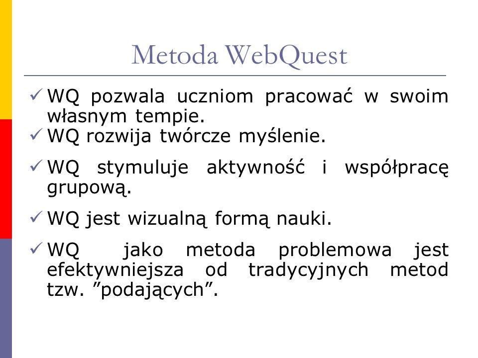 Metoda WebQuest WQ pozwala uczniom pracować w swoim własnym tempie. WQ rozwija twórcze myślenie. WQ stymuluje aktywność i współpracę grupową. WQ jest