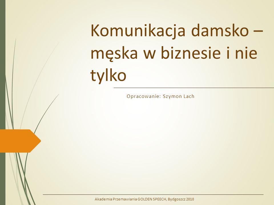 Komunikacja damsko – męska w biznesie i nie tylko Opracowanie: Szymon Lach Akademia Przemawiania GOLDEN SPEECH, Bydgoszcz 2010