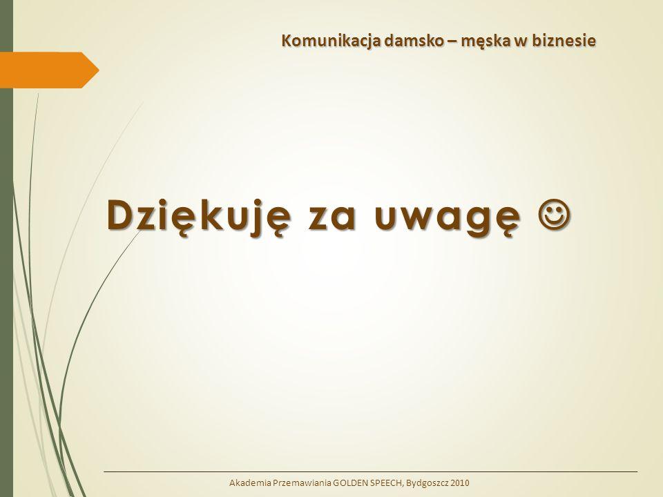 Komunikacja damsko – męska w biznesie Dziękuję za uwagę Dziękuję za uwagę Akademia Przemawiania GOLDEN SPEECH, Bydgoszcz 2010