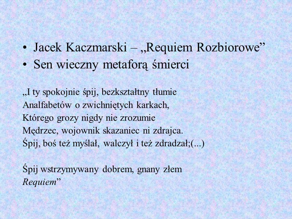 Jacek Kaczmarski – Requiem Rozbiorowe Sen wieczny metaforą śmierci I ty spokojnie śpij, bezkształtny tłumie Analfabetów o zwichniętych karkach, Któreg