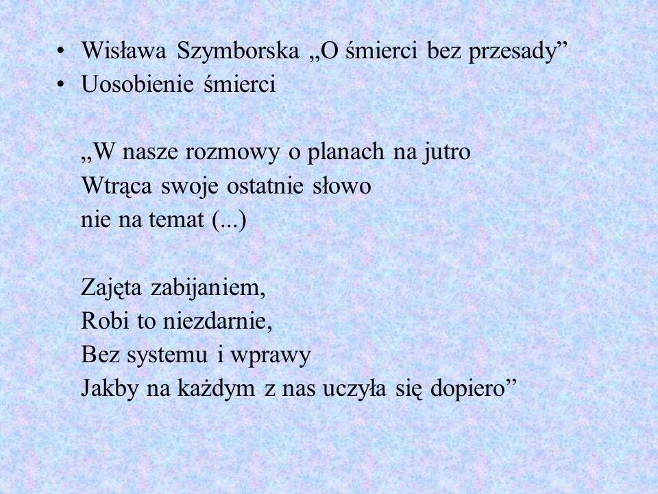 Wisława Szymborska O śmierci bez przesady Uosobienie śmierci W nasze rozmowy o planach na jutro Wtrąca swoje ostatnie słowo nie na temat (...) Zajęta