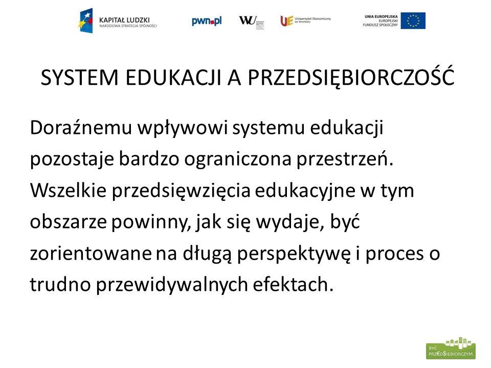 SYSTEM EDUKACJI A PRZEDSIĘBIORCZOŚĆ Doraźnemu wpływowi systemu edukacji pozostaje bardzo ograniczona przestrzeń. Wszelkie przedsięwzięcia edukacyjne w