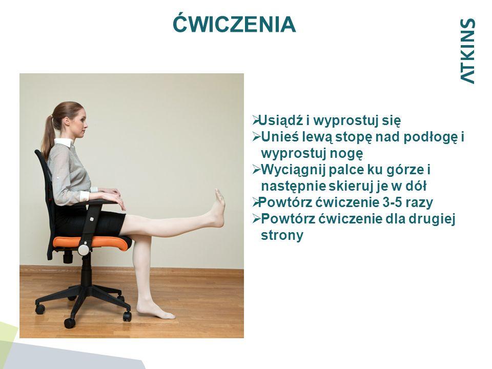 ĆWICZENIA Usiądź i wyprostuj się Unieś lewą stopę nad podłogę i wyprostuj nogę Wyciągnij palce ku górze i następnie skieruj je w dół Powtórz ćwiczenie