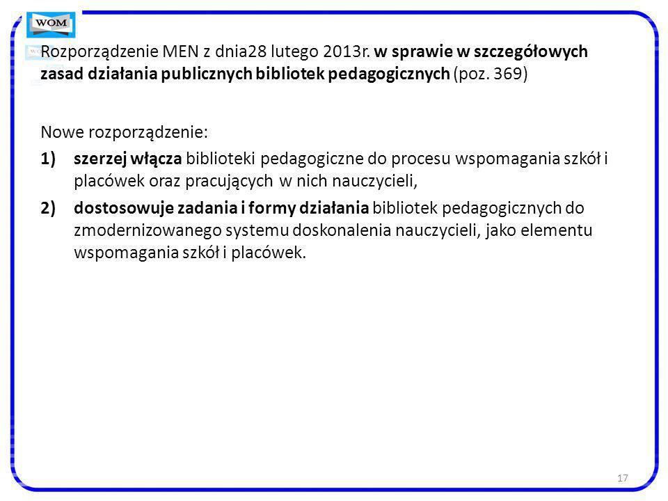 17 Rozporządzenie MEN z dnia28 lutego 2013r. w sprawie w szczegółowych zasad działania publicznych bibliotek pedagogicznych (poz. 369) Nowe rozporządz