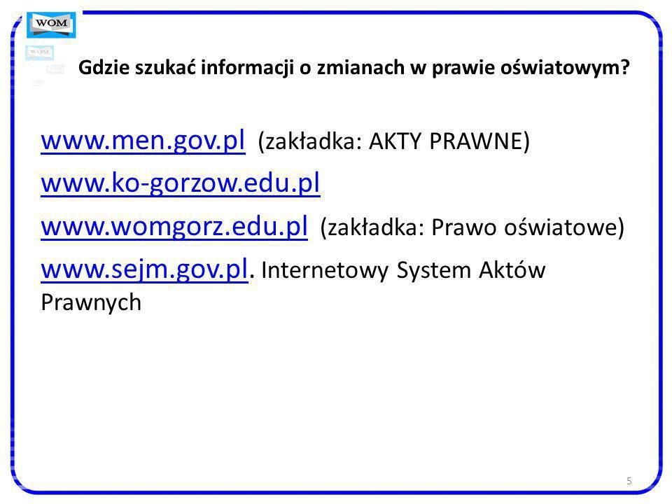 5 Gdzie szukać informacji o zmianach w prawie oświatowym? www.men.gov.plwww.men.gov.pl (zakładka: AKTY PRAWNE) www.ko-gorzow.edu.pl www.womgorz.edu.pl