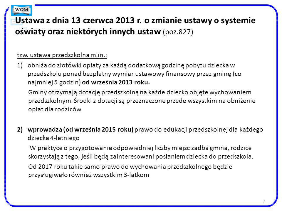 7 Ustawa z dnia 13 czerwca 2013 r. o zmianie ustawy o systemie oświaty oraz niektórych innych ustaw (poz.827) tzw. ustawa przedszkolna m.in.: 1)obniża