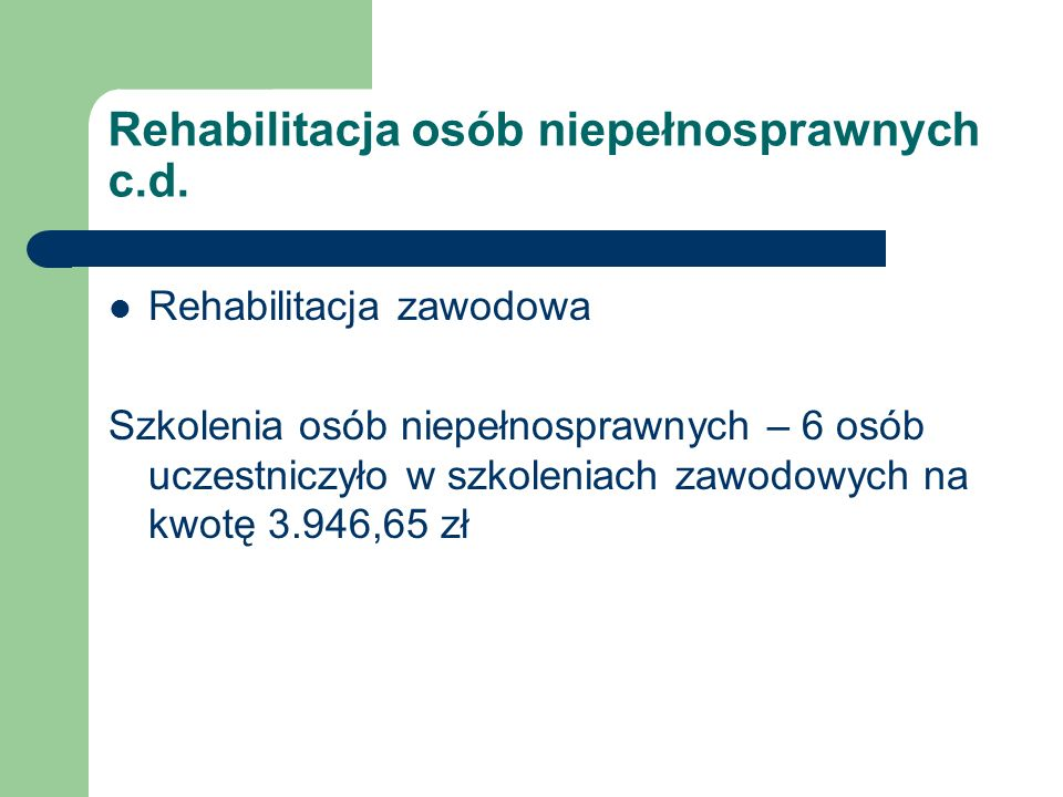 Rehabilitacja osób niepełnosprawnych c.d. Rehabilitacja zawodowa Szkolenia osób niepełnosprawnych – 6 osób uczestniczyło w szkoleniach zawodowych na k