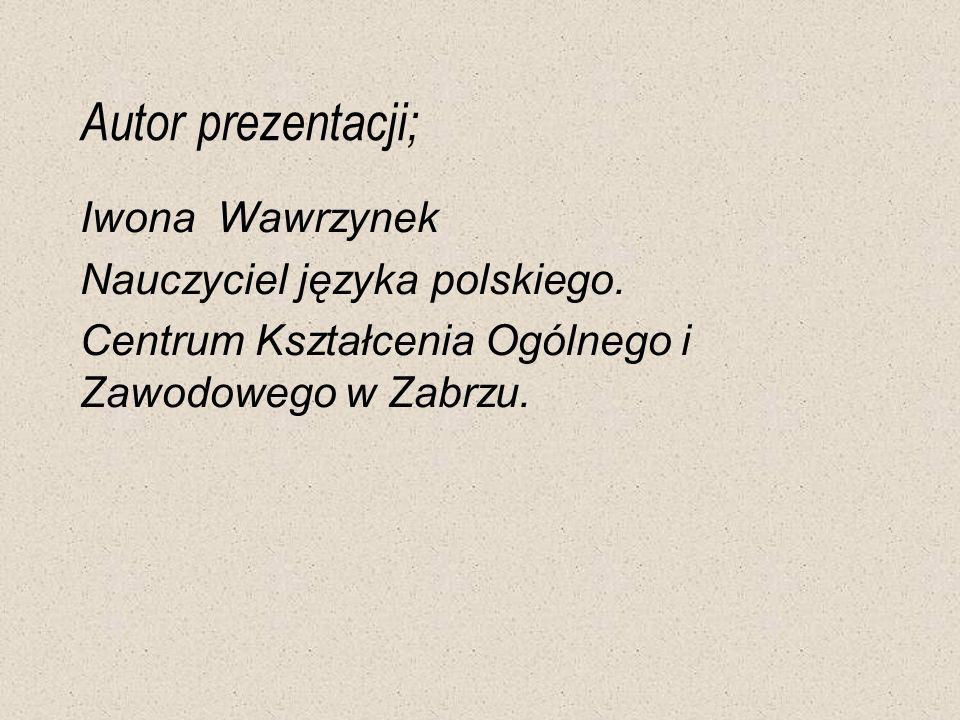 Autor prezentacji; Iwona Wawrzynek Nauczyciel języka polskiego. Centrum Kształcenia Ogólnego i Zawodowego w Zabrzu.