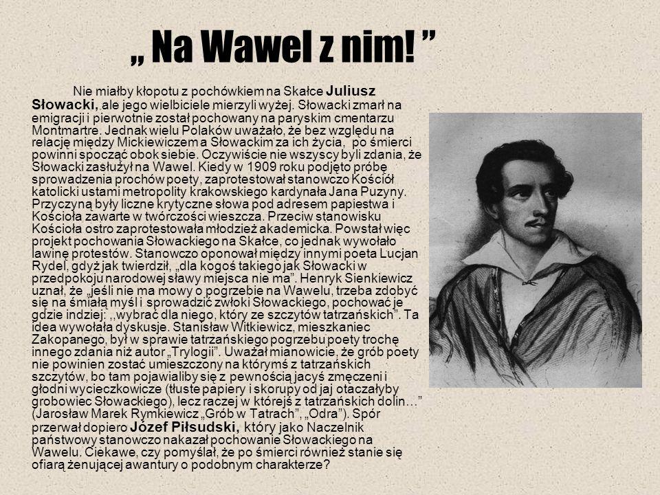 Na Wawel z nim! Nie miałby kłopotu z pochówkiem na Skałce Juliusz Słowacki, ale jego wielbiciele mierzyli wyżej. Słowacki zmarł na emigracji i pierwot