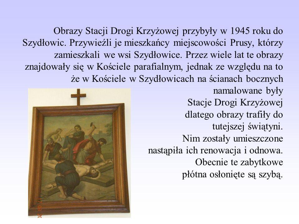 Obrazy Stacji Drogi Krzyżowej przybyły w 1945 roku do Szydłowic. Przywieźli je mieszkańcy miejscowości Prusy, którzy zamieszkali we wsi Szydłowice. Pr