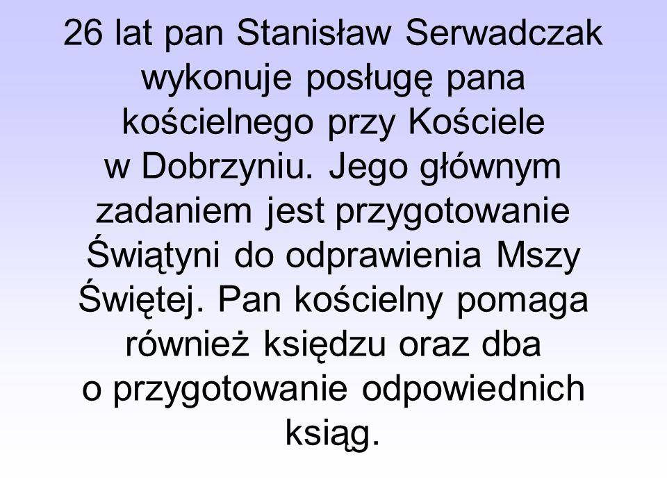 26 lat pan Stanisław Serwadczak wykonuje posługę pana kościelnego przy Kościele w Dobrzyniu. Jego głównym zadaniem jest przygotowanie Świątyni do odpr