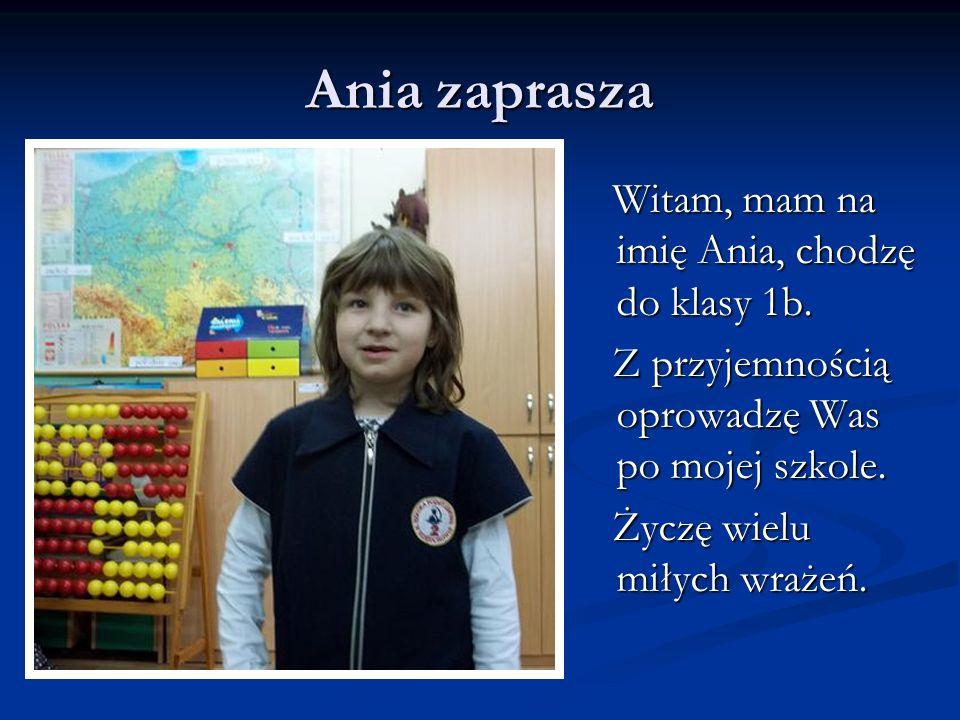 Ania zaprasza Witam, mam na imię Ania, chodzę do klasy 1b. Z przyjemnością oprowadzę Was po mojej szkole. Życzę wielu miłych wrażeń.