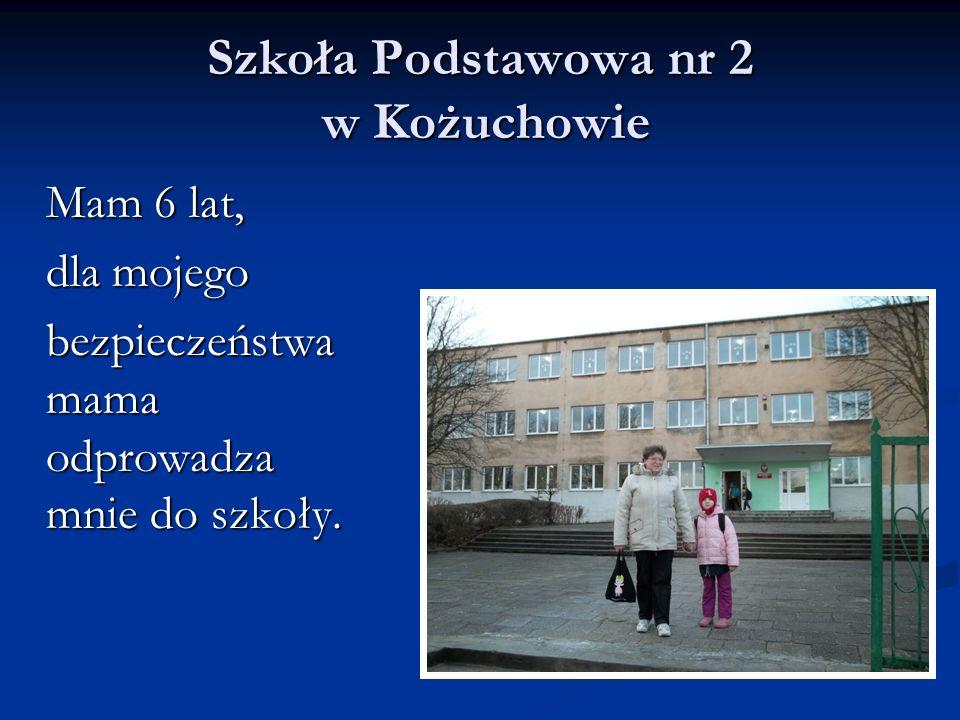 Szkoła Podstawowa nr 2 w Kożuchowie Mam 6 lat, Mam 6 lat, dla mojego dla mojego bezpieczeństwa mama odprowadza mnie do szkoły. bezpieczeństwa mama odp