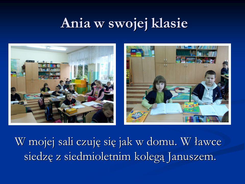 Ania w swojej klasie Ania w swojej klasie W mojej sali czuję się jak w domu. W ławce siedzę z siedmioletnim kolegą Januszem.