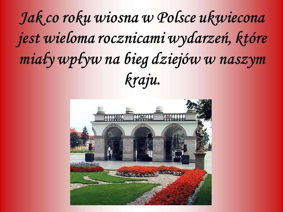 Jak co roku wiosna w Polsce ukwiecona jest wieloma rocznicami wydarzeń, które miały wpływ na bieg dziejów w naszym kraju.