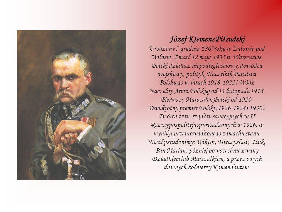 Józef Klemens Piłsudski Urodzony 5 grudnia 1867roku w Zułowie pod Wilnem. Zmarł 12 maja 1935 w Warszawie. Polski działacz niepodległościowy, dowódca w