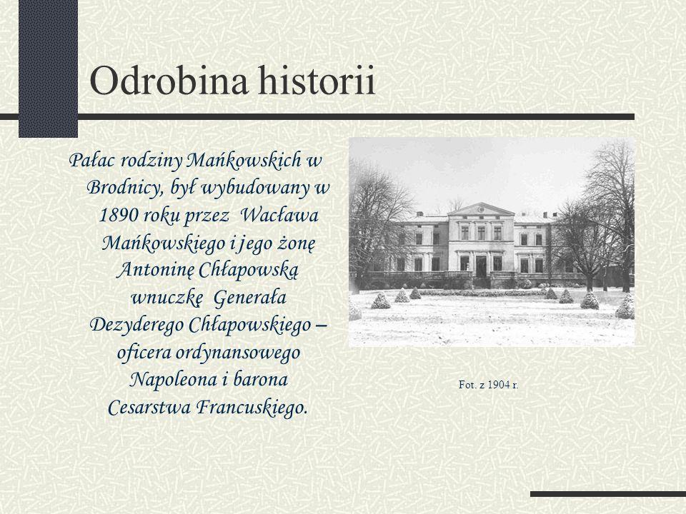 Odrobina historii Pałac rodziny Mańkowskich w Brodnicy, był wybudowany w 1890 roku przez Wacława Mańkowskiego i j ego żonę Antoninę Chłapowską wnuczkę Generała Dezyderego Chłapowskiego – oficera ordynansowego Napoleona i barona Cesarstwa Francuskiego.