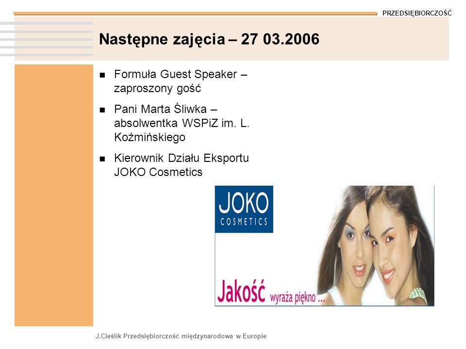 PRZEDSIĘBIORCZOŚĆ J.Cieślik Przedsiębiorczość międzynarodowa w Europie Następne zajęcia – 27 03.2006 Formuła Guest Speaker – zaproszony gość Pani Mart