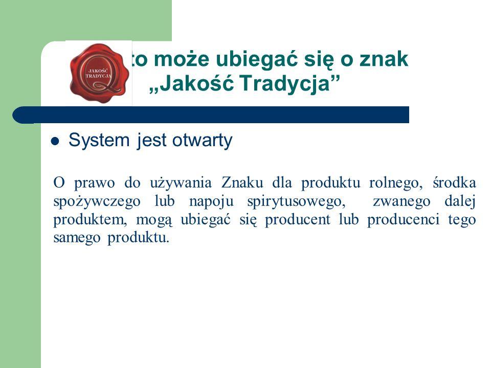 Kto może ubiegać się o znak Jakość Tradycja System jest otwarty O prawo do używania Znaku dla produktu rolnego, środka spożywczego lub napoju spirytus