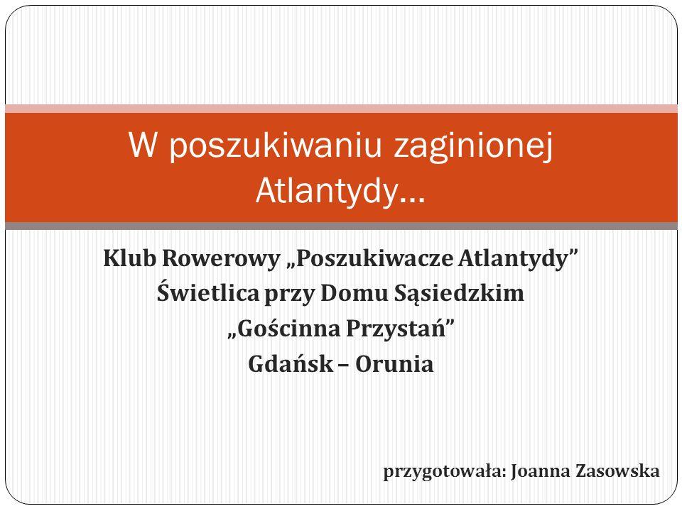 Klub Rowerowy Poszukiwacze Atlantydy Świetlica przy Domu Sąsiedzkim Gościnna Przystań Gdańsk – Orunia przygotowała: Joanna Zasowska W poszukiwaniu zag
