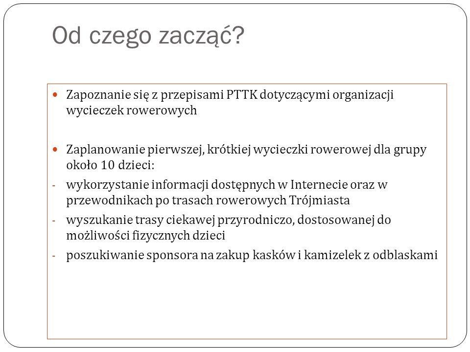 Od czego zacząć? Zapoznanie się z przepisami PTTK dotyczącymi organizacji wycieczek rowerowych Zaplanowanie pierwszej, krótkiej wycieczki rowerowej dl